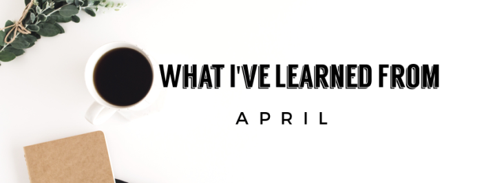 What I've Learned From: April
