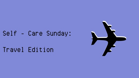 Self-Care Sunday: Coming back fromtraveling